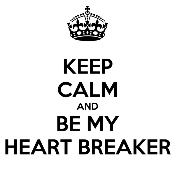 KEEP CALM AND BE MY HEART BREAKER