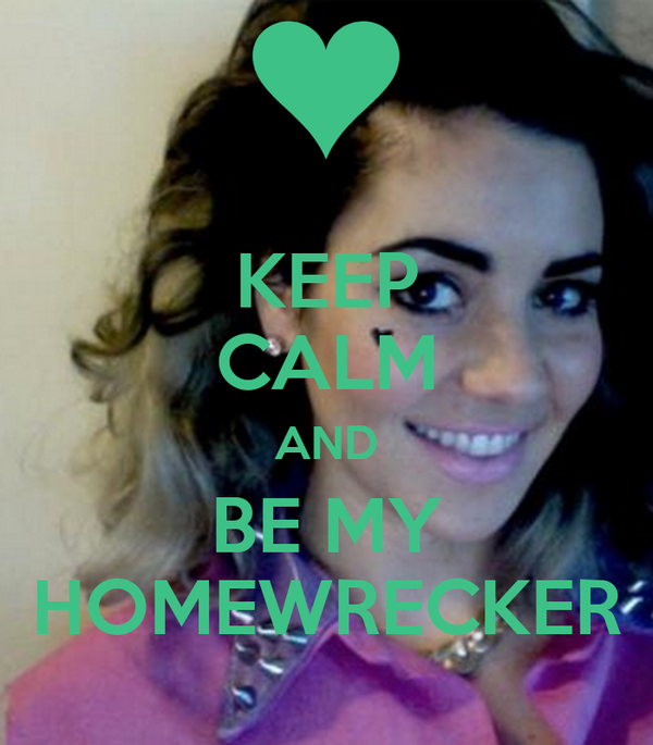KEEP CALM AND BE MY HOMEWRECKER