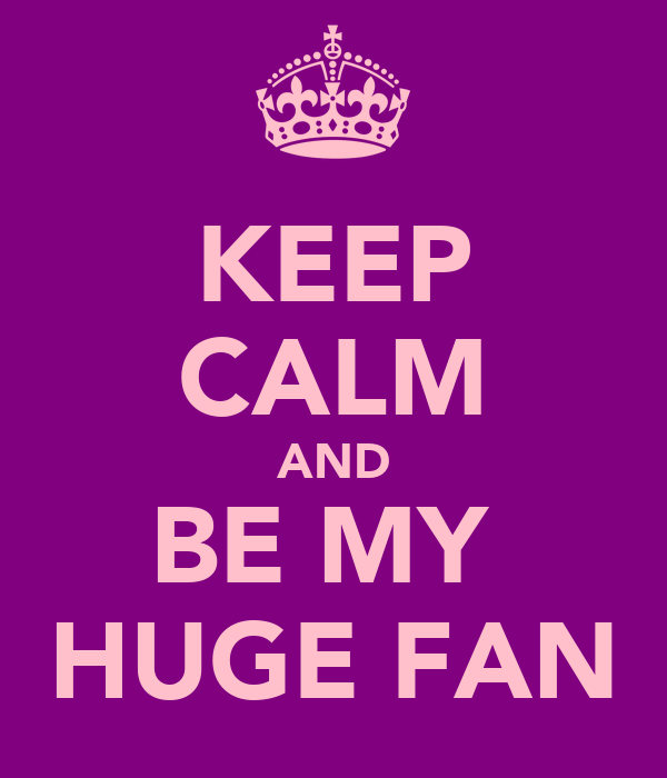 KEEP CALM AND BE MY  HUGE FAN