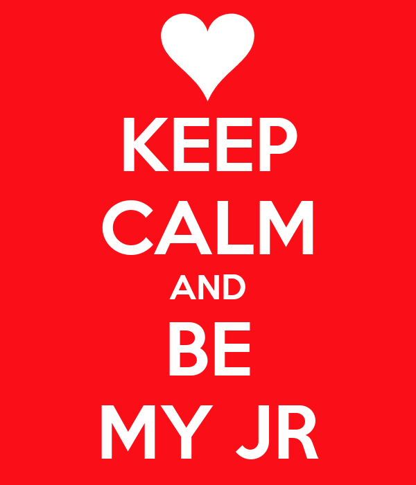 KEEP CALM AND BE MY JR