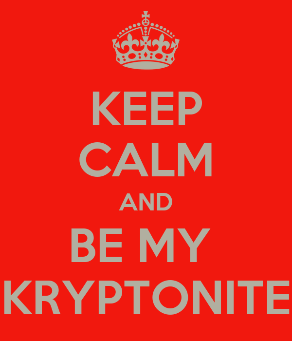 KEEP CALM AND BE MY  KRYPTONITE