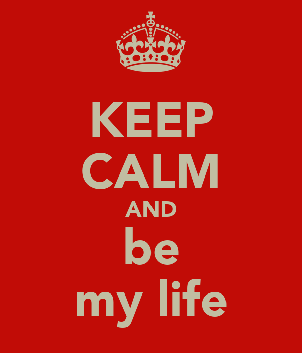 KEEP CALM AND be my life