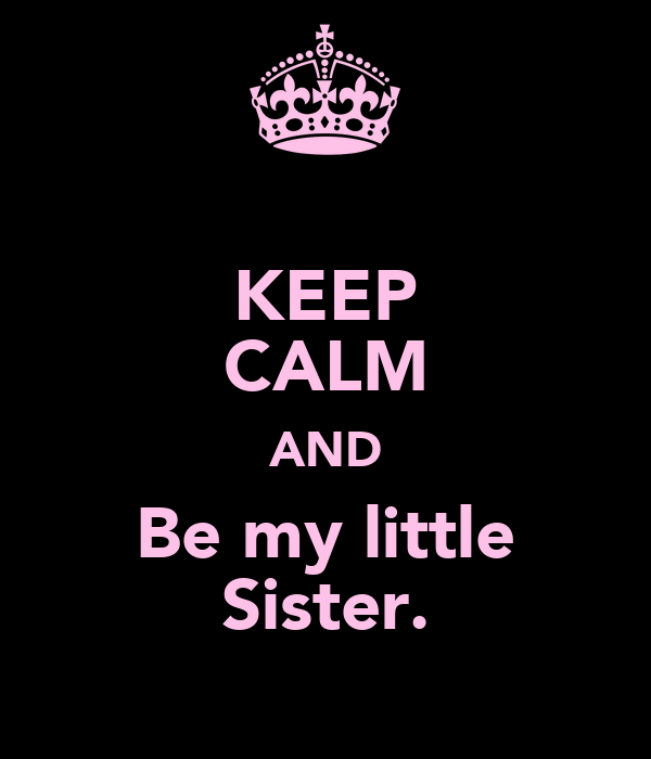 KEEP CALM AND Be my little Sister.