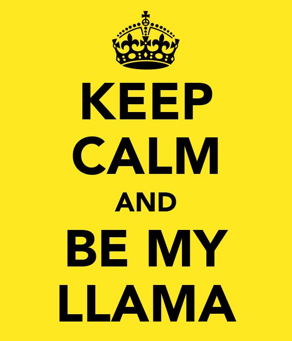 KEEP CALM AND BE MY LLAMA