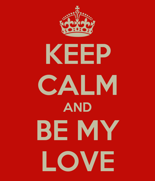KEEP CALM AND BE MY LOVE