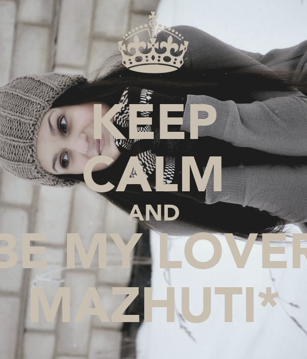 KEEP CALM AND BE MY LOVER MAZHUTI*