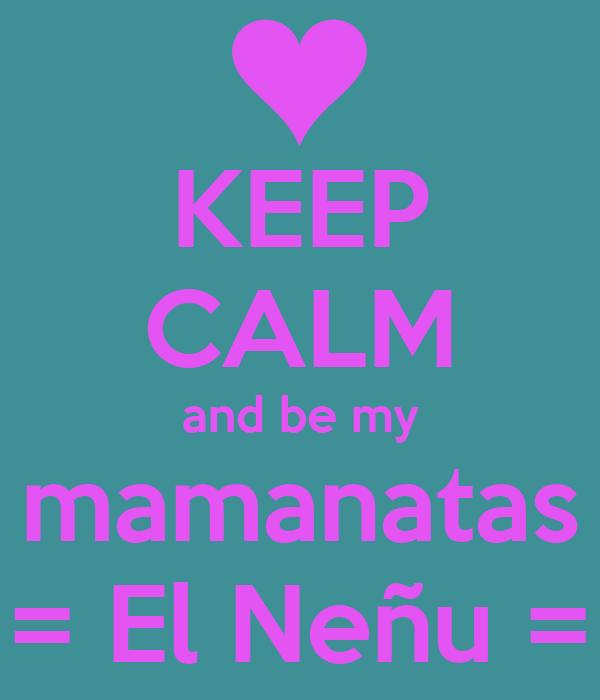 KEEP CALM and be my mamanatas = El Neñu =