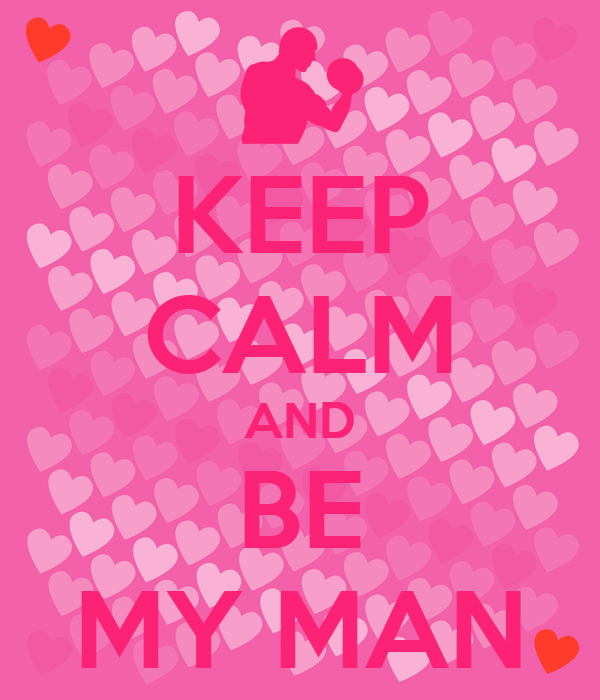 KEEP CALM AND BE MY MAN