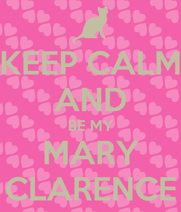KEEP CALM AND BE MY MARY CLARENCE