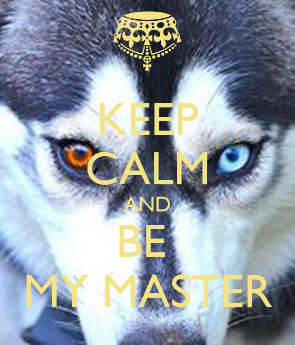 KEEP CALM AND BE  MY MASTER