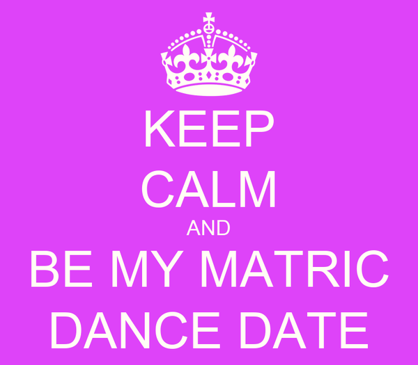 KEEP CALM AND BE MY MATRIC DANCE DATE