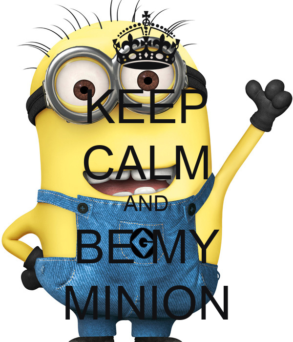 KEEP CALM AND BE MY MINION