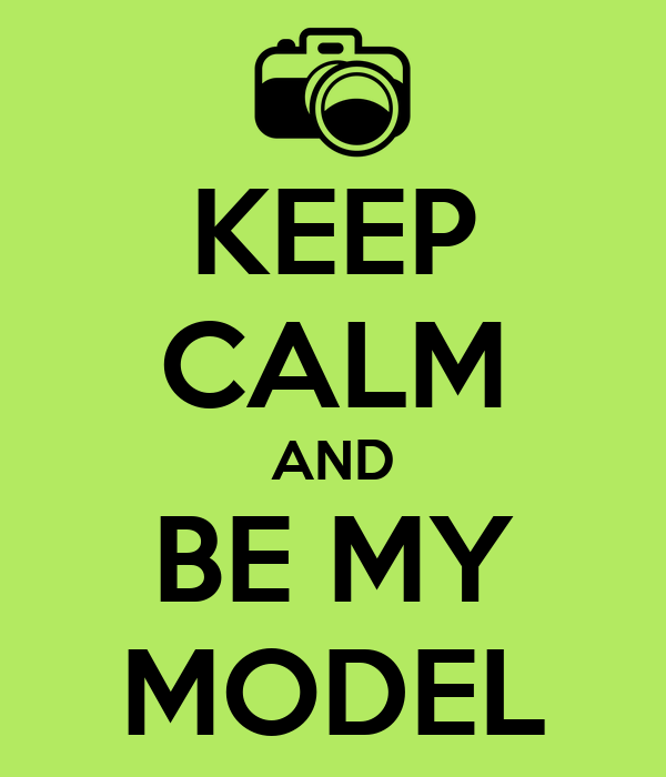 KEEP CALM AND BE MY MODEL