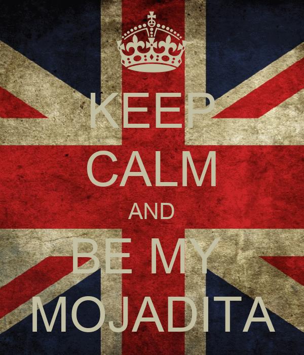 KEEP CALM AND BE MY  MOJADITA