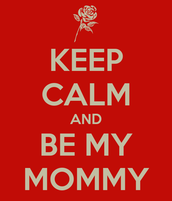 KEEP CALM AND BE MY MOMMY
