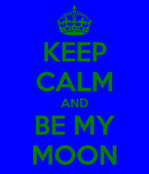 KEEP CALM AND BE MY MOON