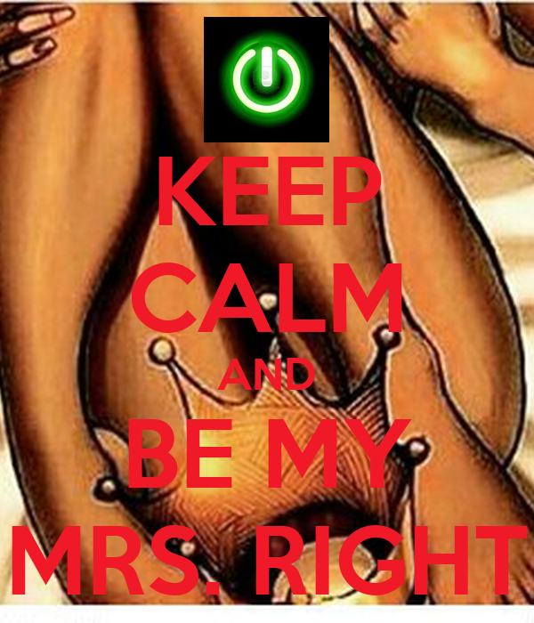 KEEP CALM AND BE MY MRS. RIGHT