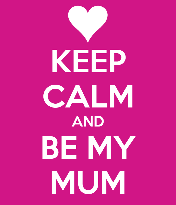 KEEP CALM AND BE MY MUM