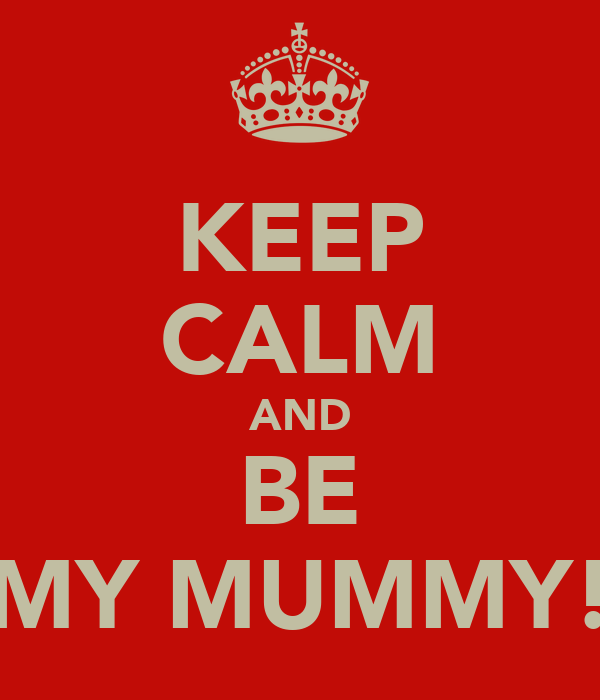 KEEP CALM AND BE MY MUMMY!
