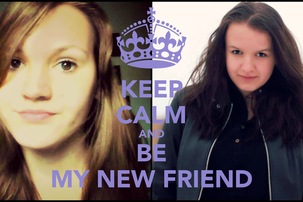 KEEP CALM AND BE MY NEW FRIEND