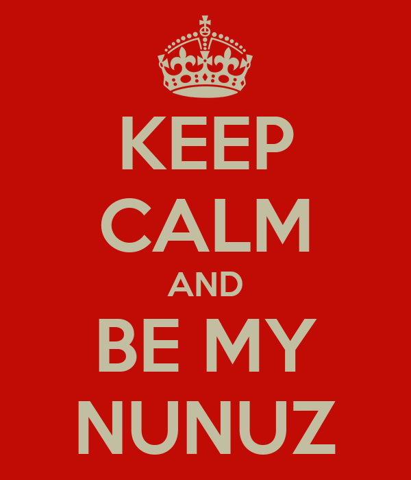 KEEP CALM AND BE MY NUNUZ