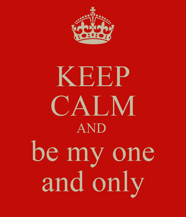 KEEP CALM AND  be my one and only