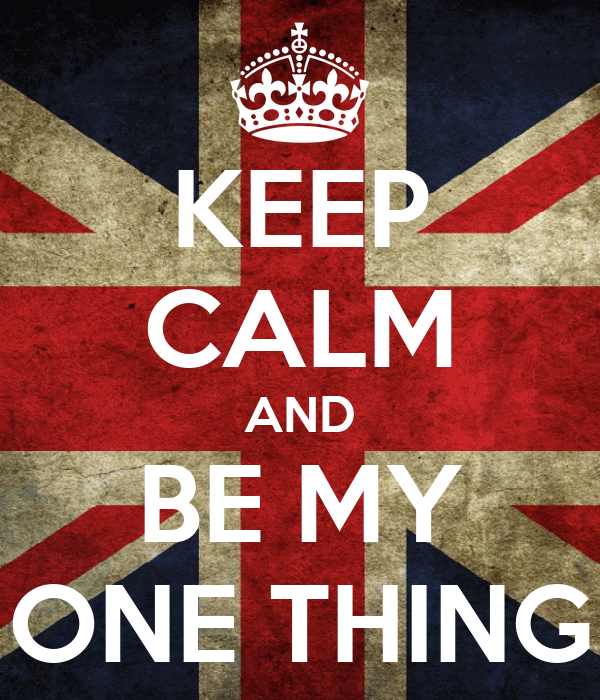 KEEP CALM AND BE MY ONE THING