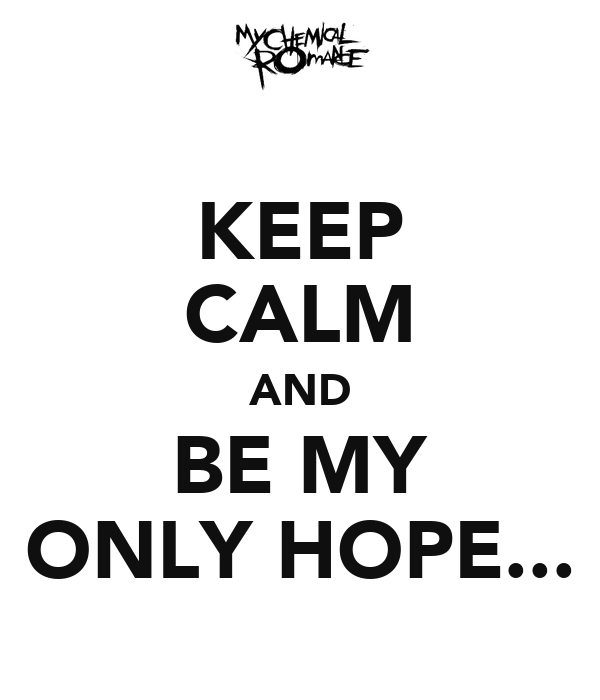 KEEP CALM AND BE MY ONLY HOPE...