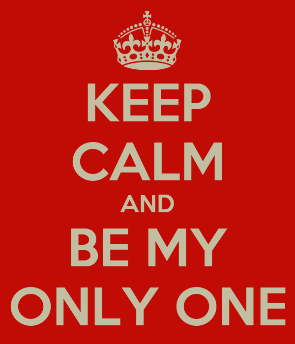 KEEP CALM AND BE MY ONLY ONE