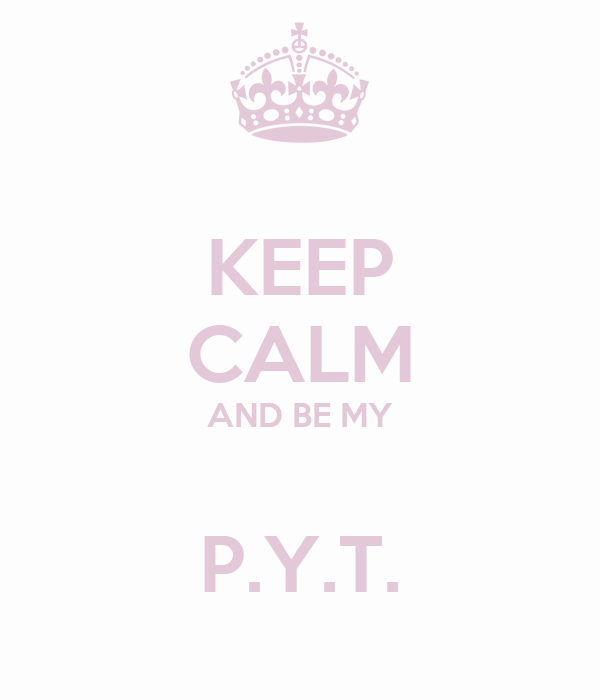 KEEP CALM AND BE MY  P.Y.T.