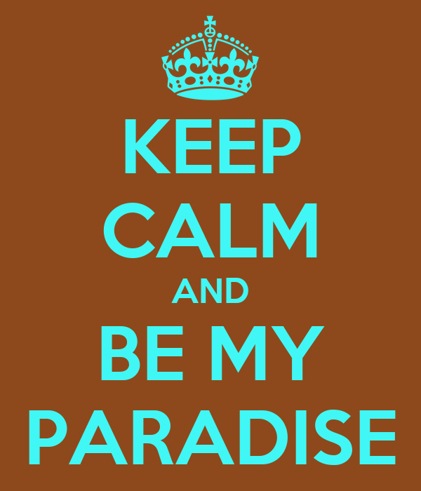 KEEP CALM AND BE MY PARADISE