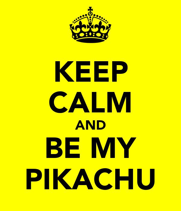 KEEP CALM AND BE MY PIKACHU