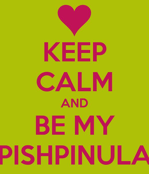 KEEP CALM AND BE MY PISHPINULA