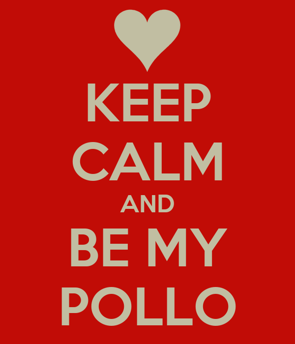 KEEP CALM AND BE MY POLLO