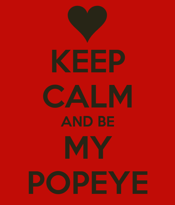 KEEP CALM AND BE MY POPEYE