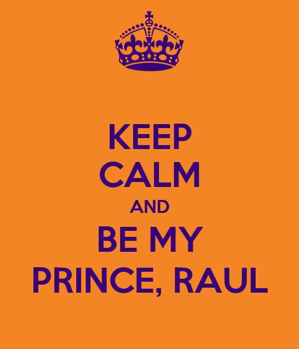 KEEP CALM AND BE MY PRINCE, RAUL