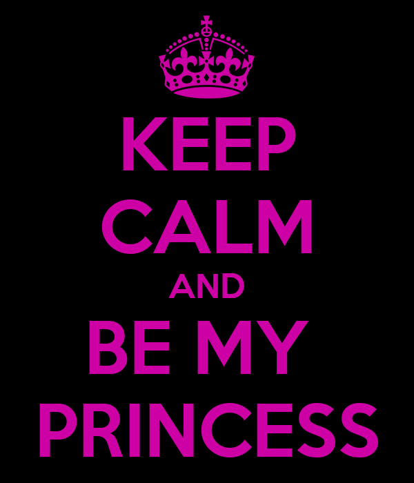KEEP CALM AND BE MY  PRINCESS