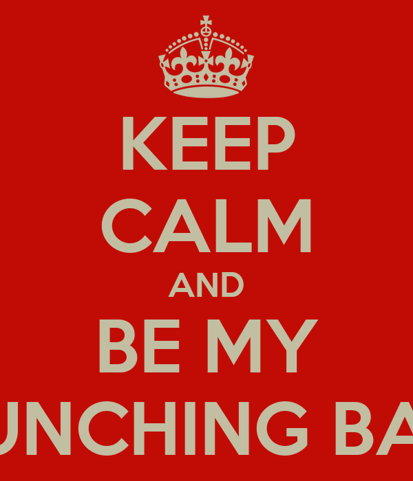 KEEP CALM AND BE MY PUNCHING BAG