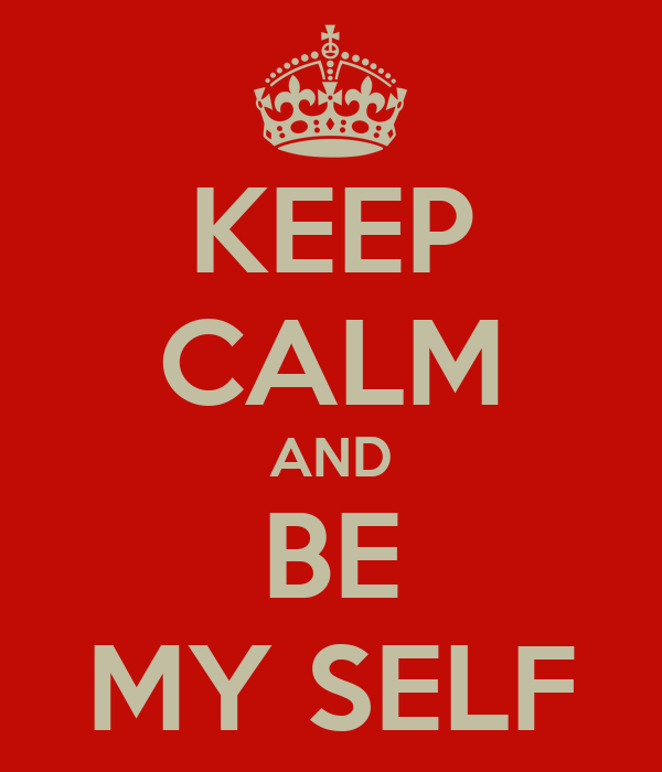 KEEP CALM AND BE MY SELF