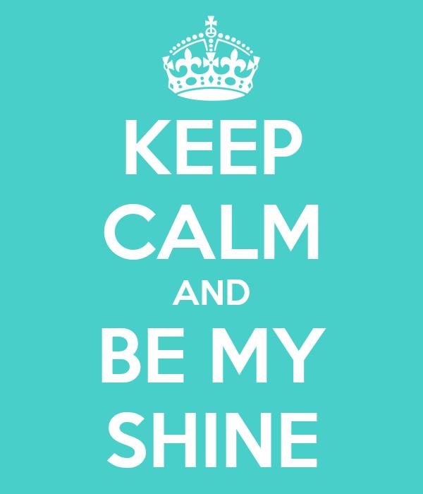 KEEP CALM AND BE MY SHINE