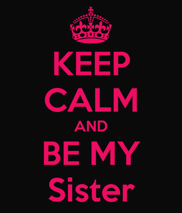 KEEP CALM AND BE MY Sister