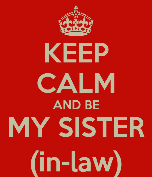 KEEP CALM AND BE MY SISTER (in-law)