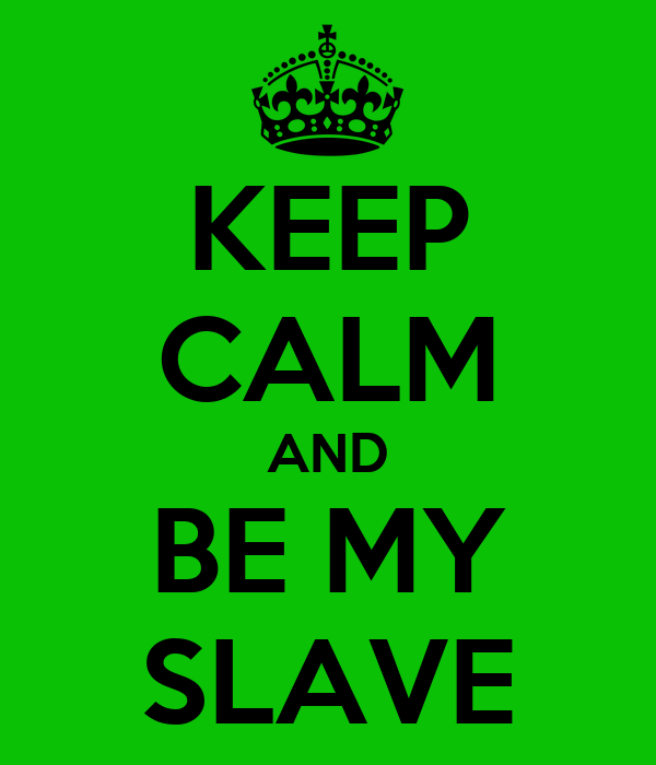 KEEP CALM AND BE MY SLAVE