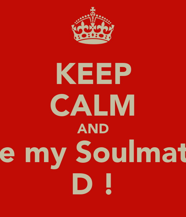 KEEP CALM AND Be my Soulmate D !