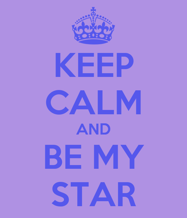 KEEP CALM AND BE MY STAR