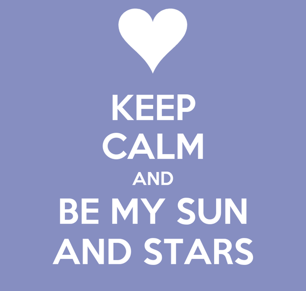KEEP CALM AND BE MY SUN AND STARS
