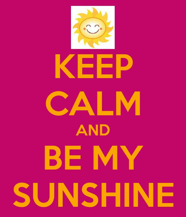 KEEP CALM AND BE MY SUNSHINE
