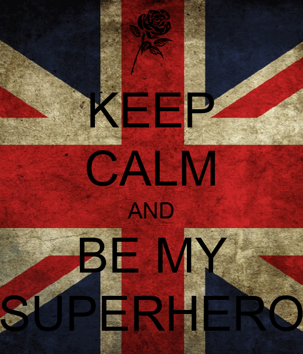 KEEP CALM AND BE MY SUPERHERO