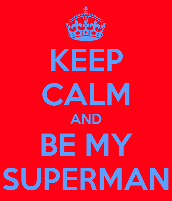 KEEP CALM AND BE MY SUPERMAN