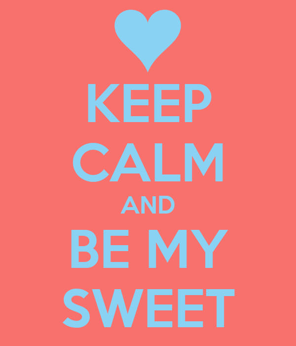 KEEP CALM AND BE MY SWEET